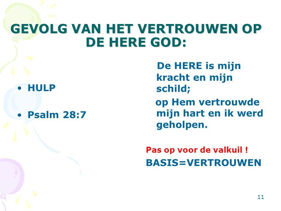 11 GEVOLG VAN HET VERTROUWEN OP DE HERE GOD: HULP Psalm 28:7 De HERE is mijn kracht en mijn schild; op Hem vertrouwde mijn hart en ik werd geholpen.