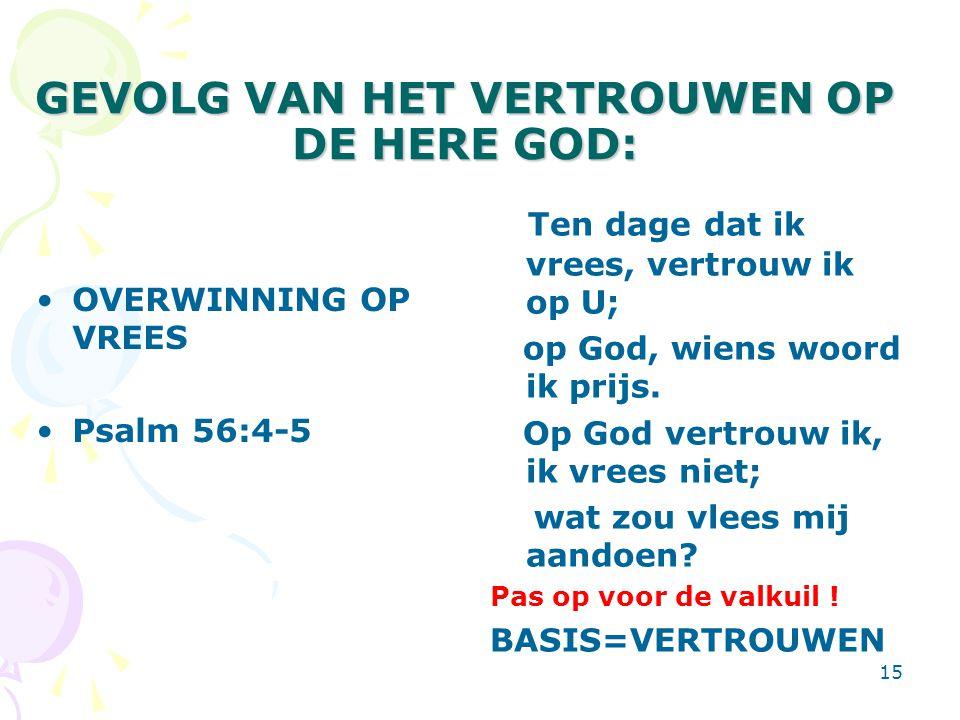 15 GEVOLG VAN HET VERTROUWEN OP DE HERE GOD: OVERWINNING OP VREES Psalm 56:4-5 Ten dage dat ik vrees, vertrouw ik op U; op God, wiens woord ik prijs.