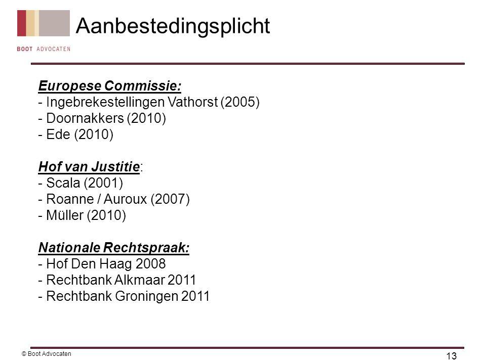 Europese Commissie: - Ingebrekestellingen Vathorst (2005) - Doornakkers (2010) - Ede (2010) Hof van Justitie: - Scala (2001) - Roanne / Auroux (2007) - Müller (2010) Nationale Rechtspraak: - Hof Den Haag 2008 - Rechtbank Alkmaar 2011 - Rechtbank Groningen 2011 13 © Boot Advocaten Aanbestedingsplicht