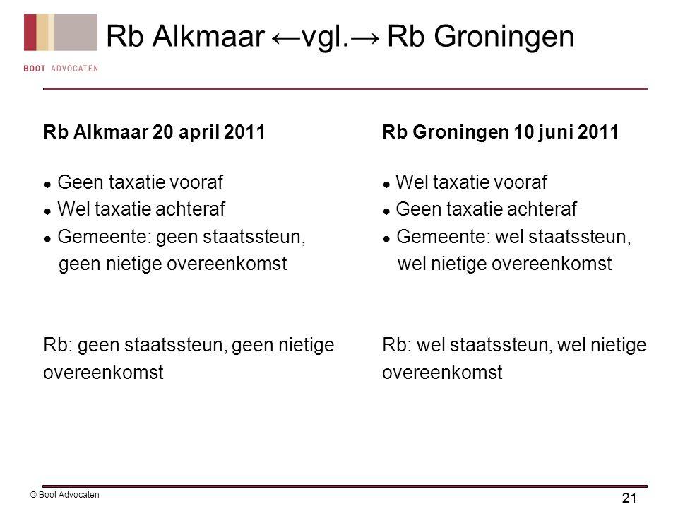 21 © Boot Advocaten Rb Alkmaar 20 april 2011Rb Groningen 10 juni 2011 ● Geen taxatie vooraf ● Wel taxatie vooraf ● Wel taxatie achteraf ● Geen taxatie achteraf ● Gemeente: geen staatssteun, ● Gemeente: wel staatssteun, geen nietige overeenkomst wel nietige overeenkomst Rb: geen staatssteun, geen nietige Rb: wel staatssteun, wel nietigeovereenkomst Rb Alkmaar ←vgl.→ Rb Groningen