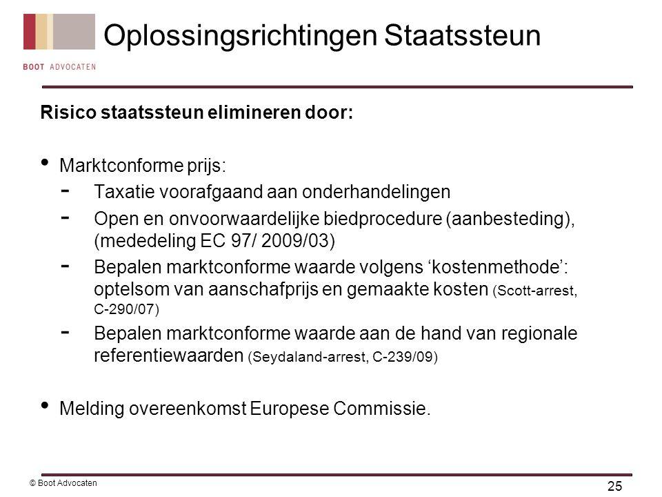 Risico staatssteun elimineren door: Marktconforme prijs: - Taxatie voorafgaand aan onderhandelingen - Open en onvoorwaardelijke biedprocedure (aanbesteding), (mededeling EC 97/ 2009/03) - Bepalen marktconforme waarde volgens 'kostenmethode': optelsom van aanschafprijs en gemaakte kosten (Scott-arrest, C-290/07) - Bepalen marktconforme waarde aan de hand van regionale referentiewaarden (Seydaland-arrest, C-239/09) Melding overeenkomst Europese Commissie.