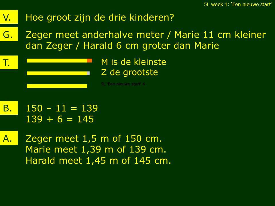 Hoe groot zijn de drie kinderen?V. Zeger meet anderhalve meter / Marie 11 cm kleiner dan Zeger / Harald 6 cm groter dan Marie G. 150 – 11 = 139 139 +
