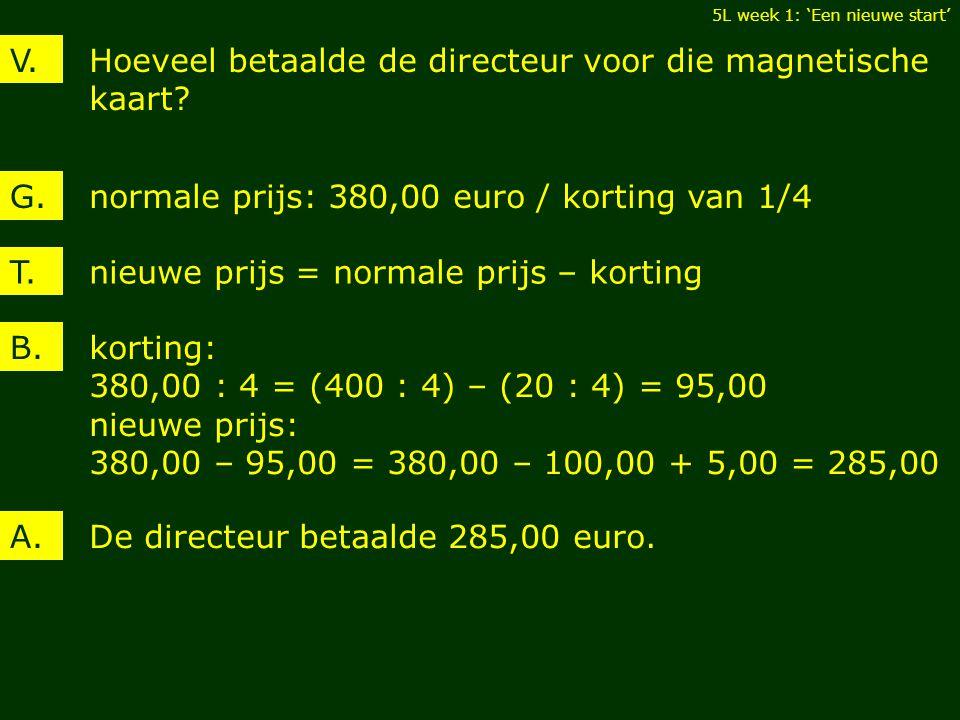 Hoeveel betaalde de directeur voor die magnetische kaart? V. normale prijs: 380,00 euro / korting van 1/4G. korting: 380,00 : 4 = (400 : 4) – (20 : 4)