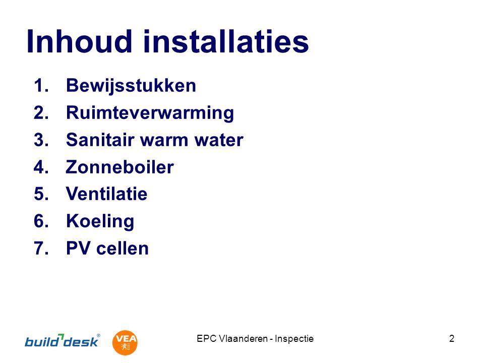 EPC Vlaanderen - Inspectie2 Inhoud installaties 1.Bewijsstukken 2.Ruimteverwarming 3.Sanitair warm water 4.Zonneboiler 5.Ventilatie 6.Koeling 7.PV cellen