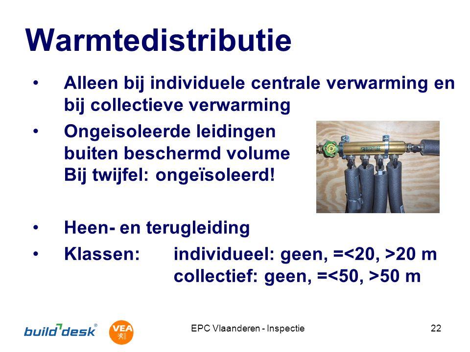 EPC Vlaanderen - Inspectie22 Warmtedistributie Alleen bij individuele centrale verwarming en bij collectieve verwarming Ongeisoleerde leidingen buiten beschermd volume Bij twijfel: ongeïsoleerd.