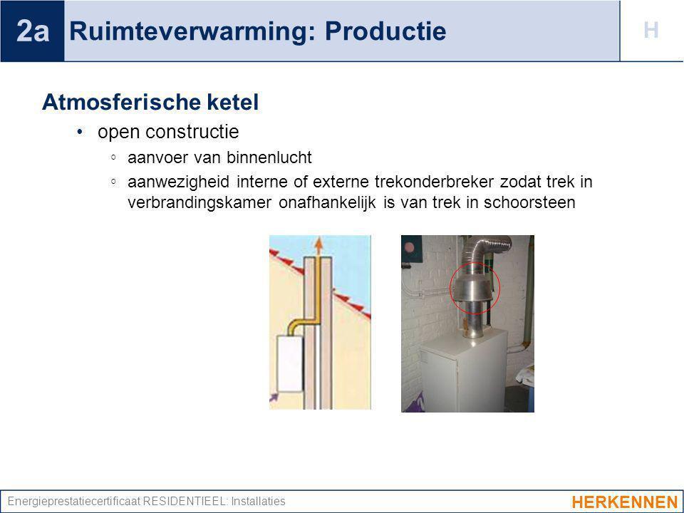 Energieprestatiecertificaat RESIDENTIEEL: Installaties Ruimteverwarming: Productie Atmosferische ketel open constructie ◦ aanvoer van binnenlucht ◦ aa
