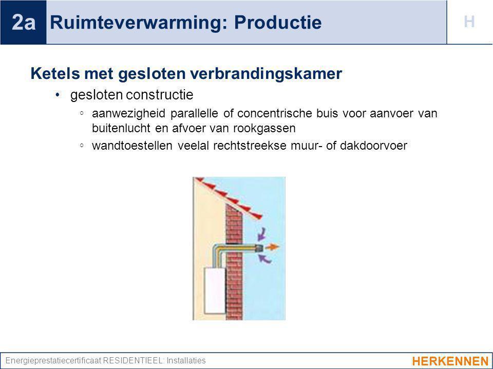 Energieprestatiecertificaat RESIDENTIEEL: Installaties Ruimteverwarming: Productie Ketels met gesloten verbrandingskamer gesloten constructie ◦ aanwez