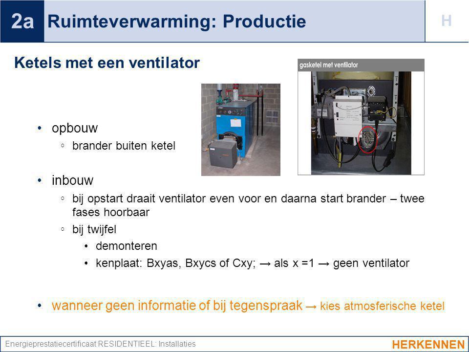 Energieprestatiecertificaat RESIDENTIEEL: Installaties Ruimteverwarming: Productie Ketels met een ventilator opbouw ◦ brander buiten ketel inbouw ◦ bi