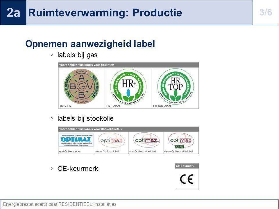 Energieprestatiecertificaat RESIDENTIEEL: Installaties Ruimteverwarming: Productie Opnemen aanwezigheid label ◦ labels bij gas ◦ labels bij stookolie