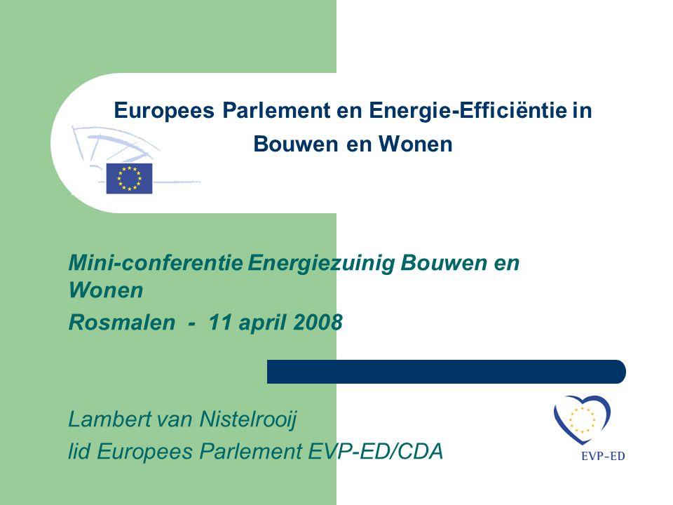 Europees Parlement en Energie-Efficiëntie in Bouwen en Wonen Mini-conferentie Energiezuinig Bouwen en Wonen Rosmalen - 11 april 2008 Lambert van Nistelrooij lid Europees Parlement EVP-ED/CDA
