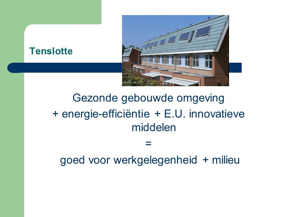 Tenslotte Gezonde gebouwde omgeving + energie-efficiëntie + E.U. innovatieve middelen = goed voor werkgelegenheid + milieu