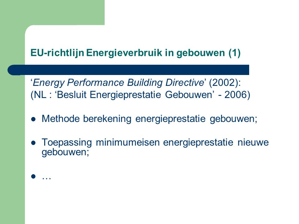 EU-richtlijn Energieverbruik in gebouwen (1) 'Energy Performance Building Directive' (2002): (NL : 'Besluit Energieprestatie Gebouwen' - 2006) Methode berekening energieprestatie gebouwen; Toepassing minimumeisen energieprestatie nieuwe gebouwen; …