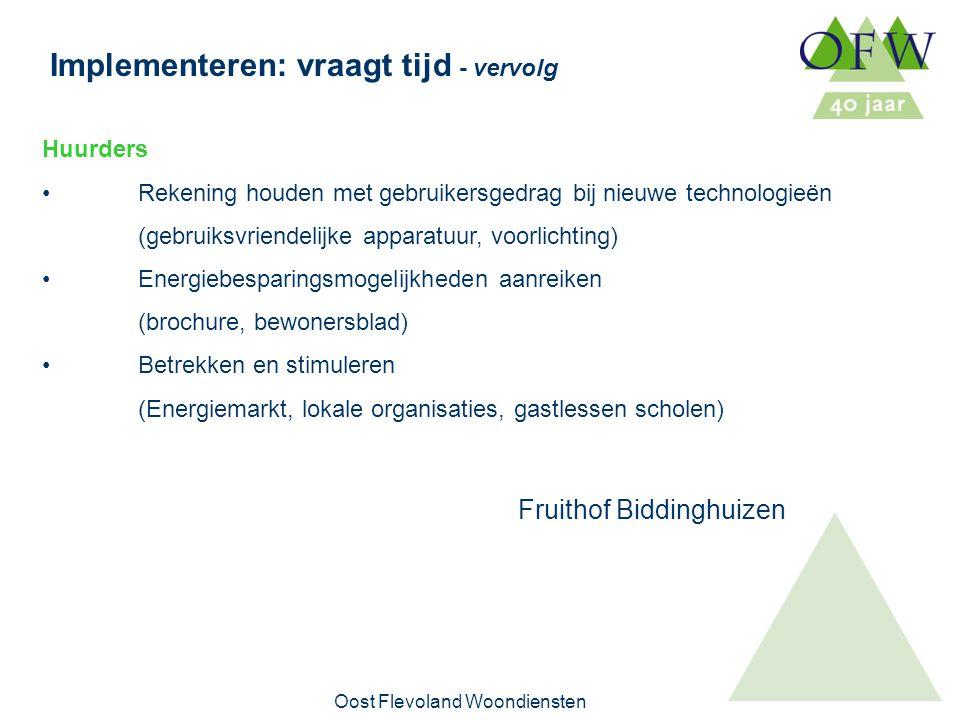 Oost Flevoland Woondiensten Implementeren: vraagt tijd - vervolg Huurders Rekening houden met gebruikersgedrag bij nieuwe technologieën (gebruiksvriendelijke apparatuur, voorlichting) Energiebesparingsmogelijkheden aanreiken (brochure, bewonersblad) Betrekken en stimuleren (Energiemarkt, lokale organisaties, gastlessen scholen) Fruithof Biddinghuizen