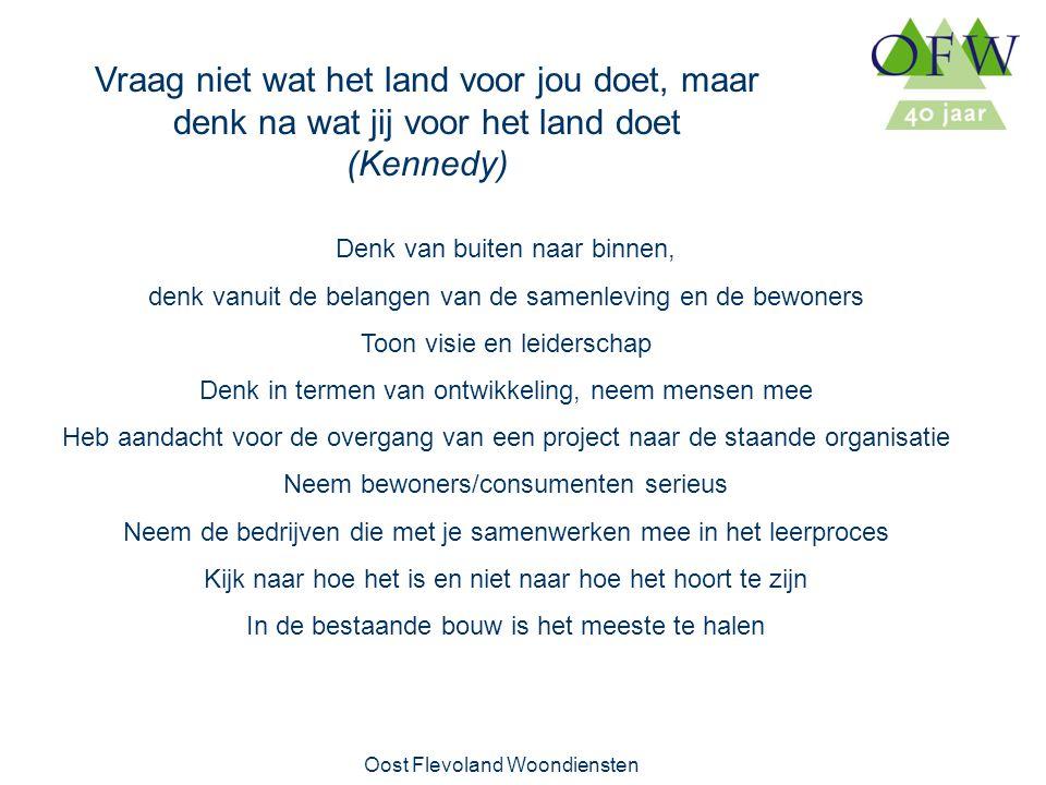 Oost Flevoland Woondiensten Vraag niet wat het land voor jou doet, maar denk na wat jij voor het land doet (Kennedy) Denk van buiten naar binnen, denk vanuit de belangen van de samenleving en de bewoners Toon visie en leiderschap Denk in termen van ontwikkeling, neem mensen mee Heb aandacht voor de overgang van een project naar de staande organisatie Neem bewoners/consumenten serieus Neem de bedrijven die met je samenwerken mee in het leerproces Kijk naar hoe het is en niet naar hoe het hoort te zijn In de bestaande bouw is het meeste te halen