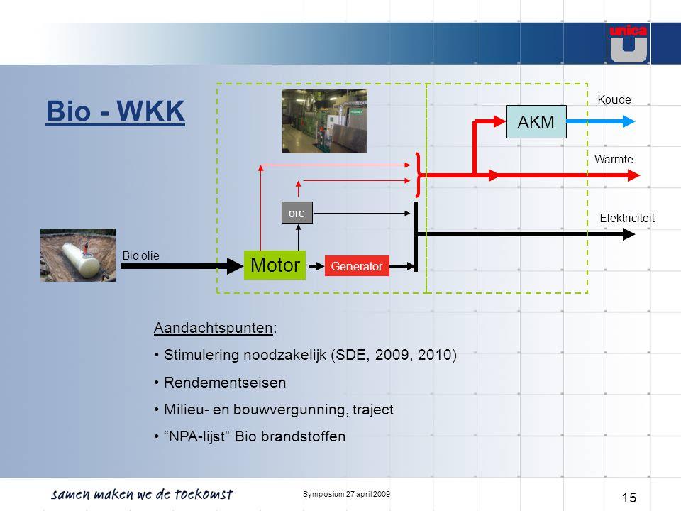 Symposium 27 april 2009 15 Bio - WKK Motor Generator orc Bio olie Elektriciteit Warmte Aandachtspunten: Stimulering noodzakelijk (SDE, 2009, 2010) Ren