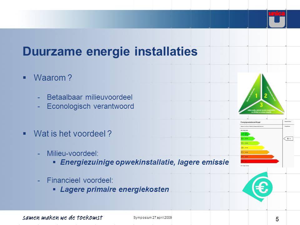 Symposium 27 april 2009 5 Duurzame energie installaties  Waarom ? -Betaalbaar milieuvoordeel -Econologisch verantwoord  Wat is het voordeel ? -Milie