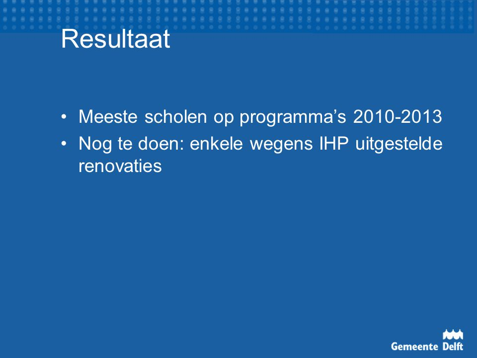 Resultaat Meeste scholen op programma's 2010-2013 Nog te doen: enkele wegens IHP uitgestelde renovaties