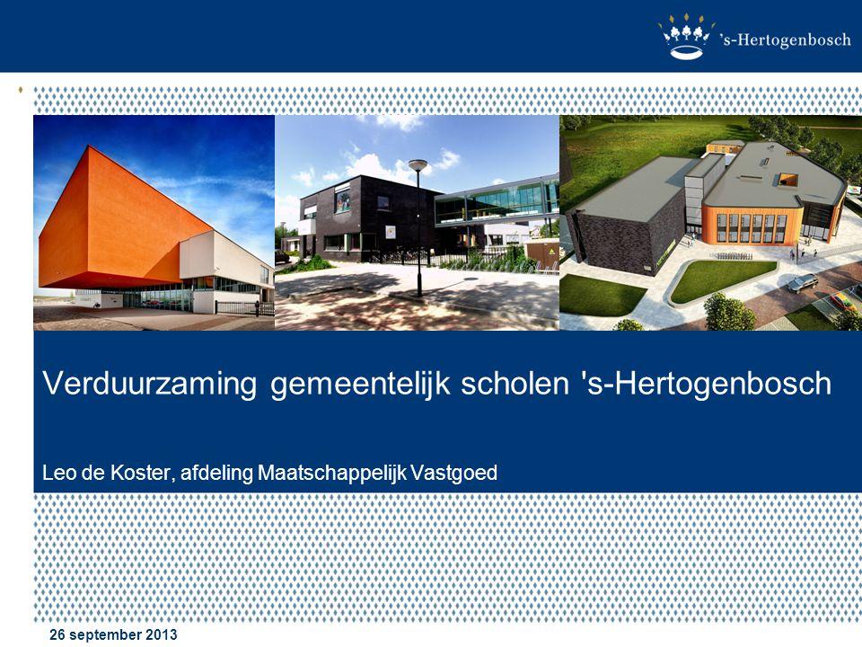 Verduurzaming gemeentelijk scholen s-Hertogenbosch Leo de Koster, afdeling Maatschappelijk Vastgoed 26 september 2013