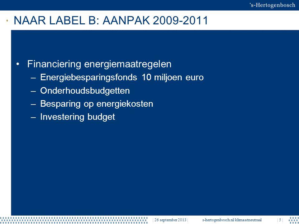 NAAR LABEL B: AANPAK 2009-2011   26 september 2013  s-hertogenbosch.nl/klimaatneutraal  5   Financiering energiemaatregelen –Energiebesparingsfonds 10 miljoen euro –Onderhoudsbudgetten –Besparing op energiekosten –Investering budget