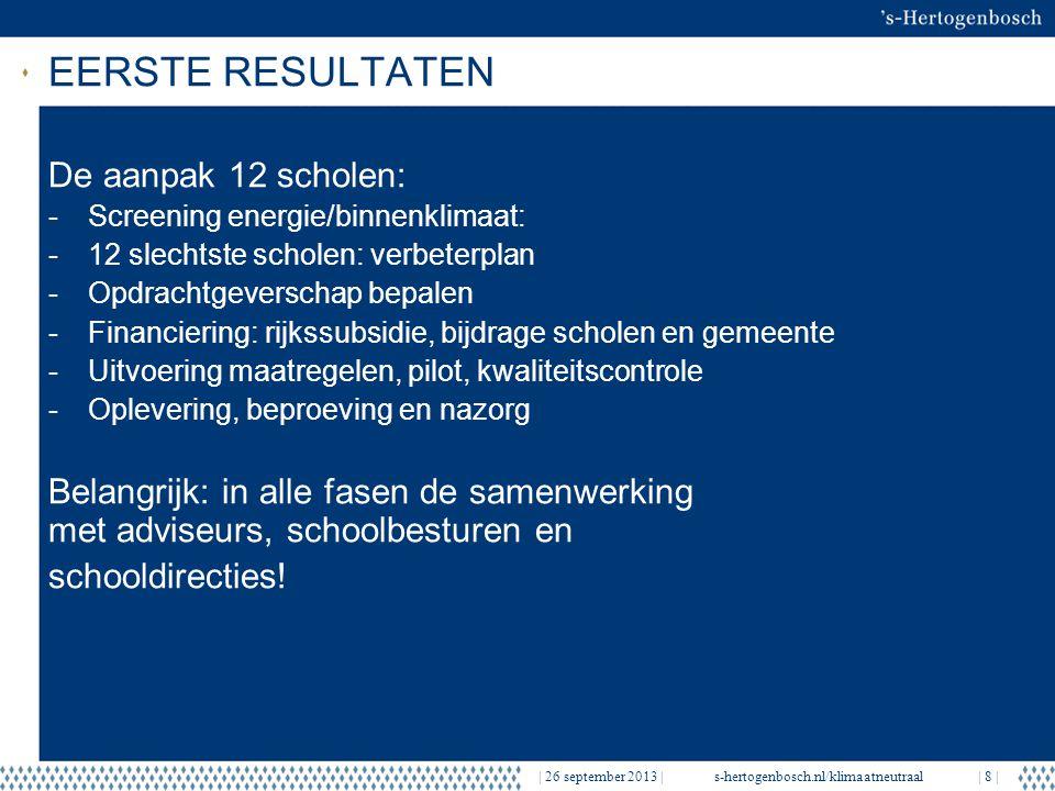 EERSTE RESULTATEN   26 september 2013  s-hertogenbosch.nl/klimaatneutraal  8   De aanpak 12 scholen: -Screening energie/binnenklimaat: -12 slechtste scholen: verbeterplan -Opdrachtgeverschap bepalen -Financiering: rijkssubsidie, bijdrage scholen en gemeente -Uitvoering maatregelen, pilot, kwaliteitscontrole -Oplevering, beproeving en nazorg Belangrijk: in alle fasen de samenwerking met adviseurs, schoolbesturen en schooldirecties!