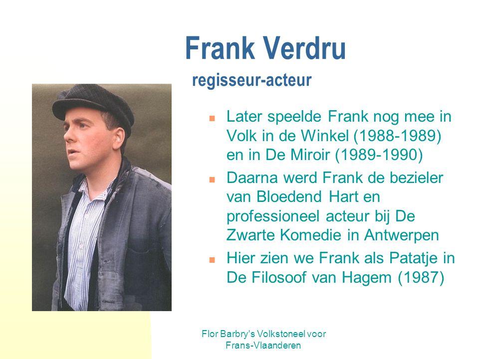 Flor Barbry's Volkstoneel voor Frans-Vlaanderen Frank Verdru regisseur Na de dood van Flor nam Frank Verdru de artistieke leiding over. Frank regissee