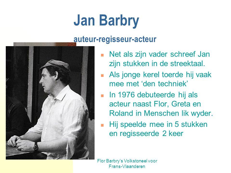 Flor Barbry's Volkstoneel voor Frans-Vlaanderen Jan Barbry auteur-regisseur-acteur In 1993 schreef Jan, zoon van Flor, 'De zoale'. Zo trad hij in het