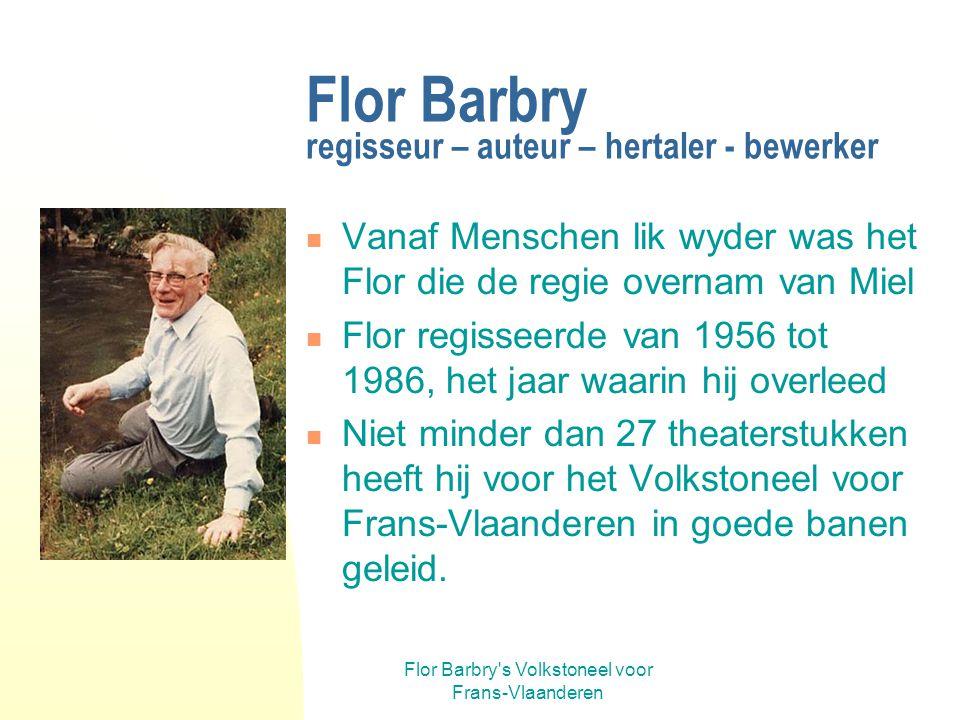 Flor Barbry s Volkstoneel voor Frans-Vlaanderen Flor Barbry regisseur – auteur – hertaler - bewerker Vanaf Menschen lik wyder was het Flor die de regie overnam van Miel Flor regisseerde van 1956 tot 1986, het jaar waarin hij overleed Niet minder dan 27 theaterstukken heeft hij voor het Volkstoneel voor Frans-Vlaanderen in goede banen geleid.