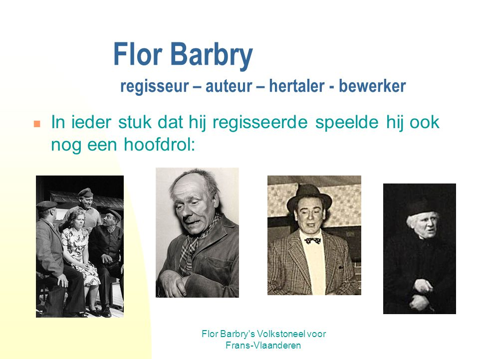 Flor Barbry's Volkstoneel voor Frans-Vlaanderen Flor Barbry regisseur – auteur – hertaler - bewerker Vanaf Menschen lik wyder was het Flor die de regi