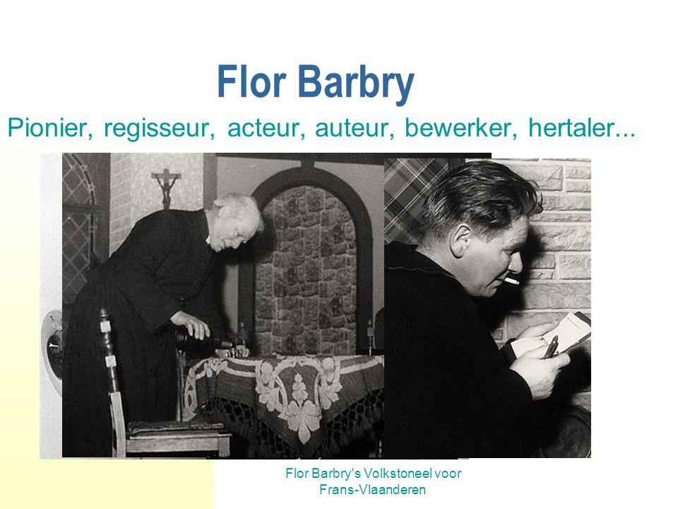 Flor Barbry s Volkstoneel voor Frans-Vlaanderen Flor Barbry Pionier, regisseur, acteur, auteur, bewerker, hertaler...