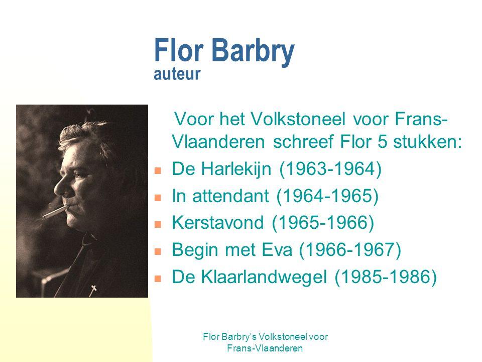 Flor Barbry s Volkstoneel voor Frans-Vlaanderen Flor Barbry auteur Voor het Volkstoneel voor Frans- Vlaanderen schreef Flor 5 stukken: De Harlekijn (1963-1964) In attendant (1964-1965) Kerstavond (1965-1966) Begin met Eva (1966-1967) De Klaarlandwegel (1985-1986)