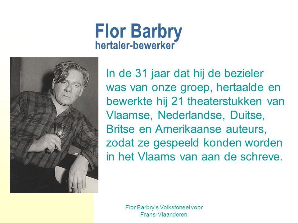 Flor Barbry s Volkstoneel voor Frans-Vlaanderen Flor Barbry hertaler-bewerker In de 31 jaar dat hij de bezieler was van onze groep, hertaalde en bewerkte hij 21 theaterstukken van Vlaamse, Nederlandse, Duitse, Britse en Amerikaanse auteurs, zodat ze gespeeld konden worden in het Vlaams van aan de schreve.
