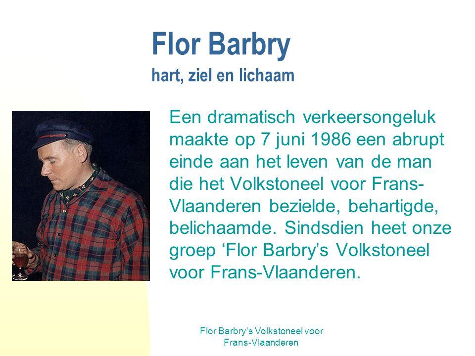 Flor Barbry s Volkstoneel voor Frans-Vlaanderen Flor Barbry hart, ziel en lichaam Een dramatisch verkeersongeluk maakte op 7 juni 1986 een abrupt einde aan het leven van de man die het Volkstoneel voor Frans- Vlaanderen bezielde, behartigde, belichaamde.