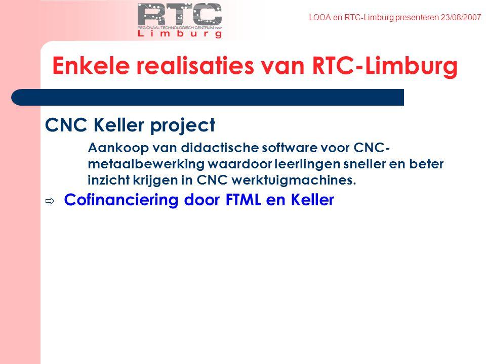 LOOA en RTC-Limburg presenteren 23/08/2007 Enkele realisaties van RTC-Limburg CNC Keller project Aankoop van didactische software voor CNC- metaalbewerking waardoor leerlingen sneller en beter inzicht krijgen in CNC werktuigmachines.