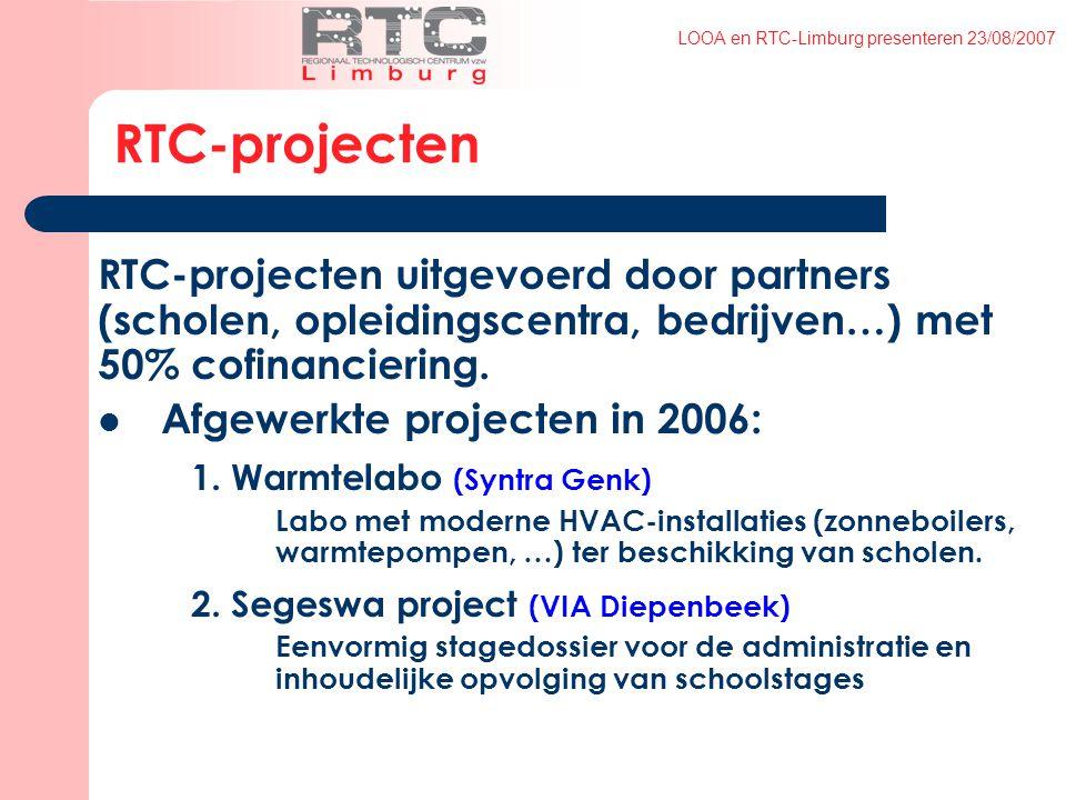 LOOA en RTC-Limburg presenteren 23/08/2007 RTC-projecten RTC-projecten uitgevoerd door partners (scholen, opleidingscentra, bedrijven…) met 50% cofinanciering.