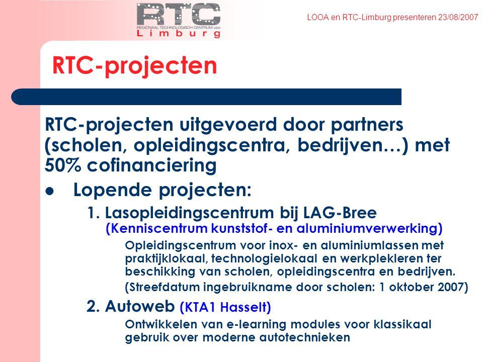 LOOA en RTC-Limburg presenteren 23/08/2007 RTC-projecten RTC-projecten uitgevoerd door partners (scholen, opleidingscentra, bedrijven…) met 50% cofinanciering Lopende projecten: 1.