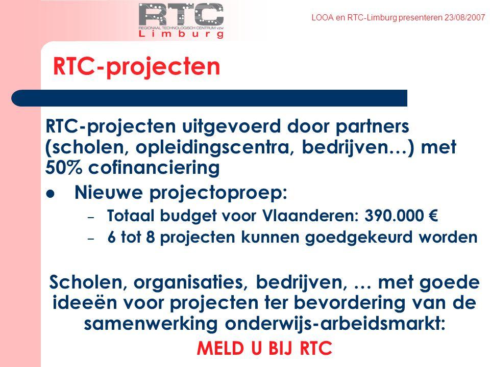 LOOA en RTC-Limburg presenteren 23/08/2007 RTC-projecten RTC-projecten uitgevoerd door partners (scholen, opleidingscentra, bedrijven…) met 50% cofinanciering Nieuwe projectoproep: – Totaal budget voor Vlaanderen: 390.000 € – 6 tot 8 projecten kunnen goedgekeurd worden Scholen, organisaties, bedrijven, … met goede ideeën voor projecten ter bevordering van de samenwerking onderwijs-arbeidsmarkt: MELD U BIJ RTC