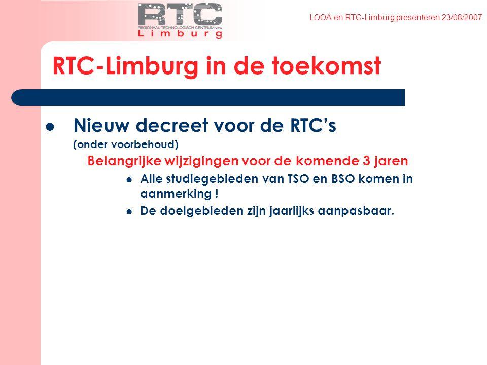 LOOA en RTC-Limburg presenteren 23/08/2007 RTC-Limburg in de toekomst Nieuw decreet voor de RTC's (onder voorbehoud) Belangrijke wijzigingen voor de komende 3 jaren Alle studiegebieden van TSO en BSO komen in aanmerking .