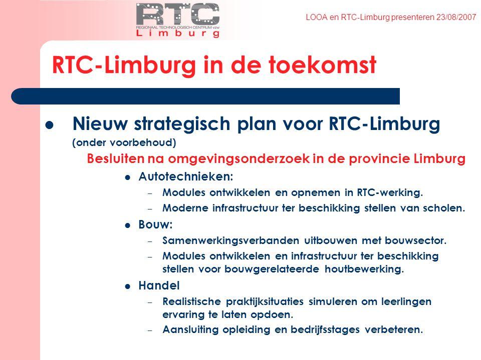 LOOA en RTC-Limburg presenteren 23/08/2007 RTC-Limburg in de toekomst Nieuw strategisch plan voor RTC-Limburg (onder voorbehoud) Besluiten na omgevingsonderzoek in de provincie Limburg Autotechnieken: – Modules ontwikkelen en opnemen in RTC-werking.
