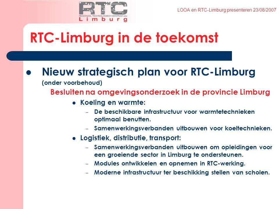 LOOA en RTC-Limburg presenteren 23/08/2007 RTC-Limburg in de toekomst Nieuw strategisch plan voor RTC-Limburg (onder voorbehoud) Besluiten na omgevingsonderzoek in de provincie Limburg Koeling en warmte: – De beschikbare infrastructuur voor warmtetechnieken optimaal benutten.