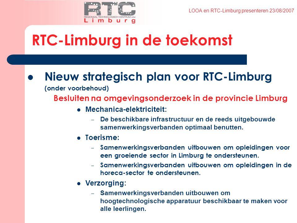 LOOA en RTC-Limburg presenteren 23/08/2007 RTC-Limburg in de toekomst Nieuw strategisch plan voor RTC-Limburg (onder voorbehoud) Besluiten na omgevingsonderzoek in de provincie Limburg Mechanica-elektriciteit: – De beschikbare infrastructuur en de reeds uitgebouwde samenwerkingsverbanden optimaal benutten.