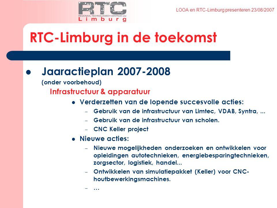 LOOA en RTC-Limburg presenteren 23/08/2007 RTC-Limburg in de toekomst Jaaractieplan 2007-2008 (onder voorbehoud) Infrastructuur & apparatuur Verderzetten van de lopende succesvolle acties: – Gebruik van de infrastructuur van Limtec, VDAB, Syntra,...