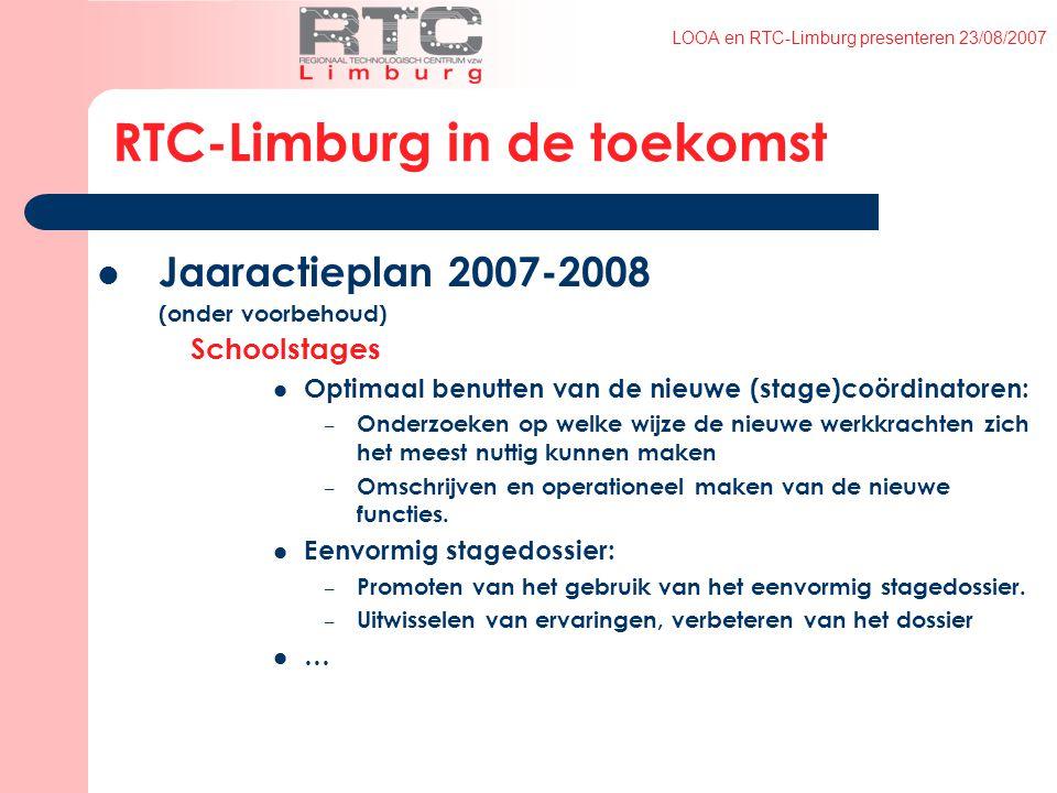 LOOA en RTC-Limburg presenteren 23/08/2007 RTC-Limburg in de toekomst Jaaractieplan 2007-2008 (onder voorbehoud) Schoolstages Optimaal benutten van de nieuwe (stage)coördinatoren: – Onderzoeken op welke wijze de nieuwe werkkrachten zich het meest nuttig kunnen maken – Omschrijven en operationeel maken van de nieuwe functies.