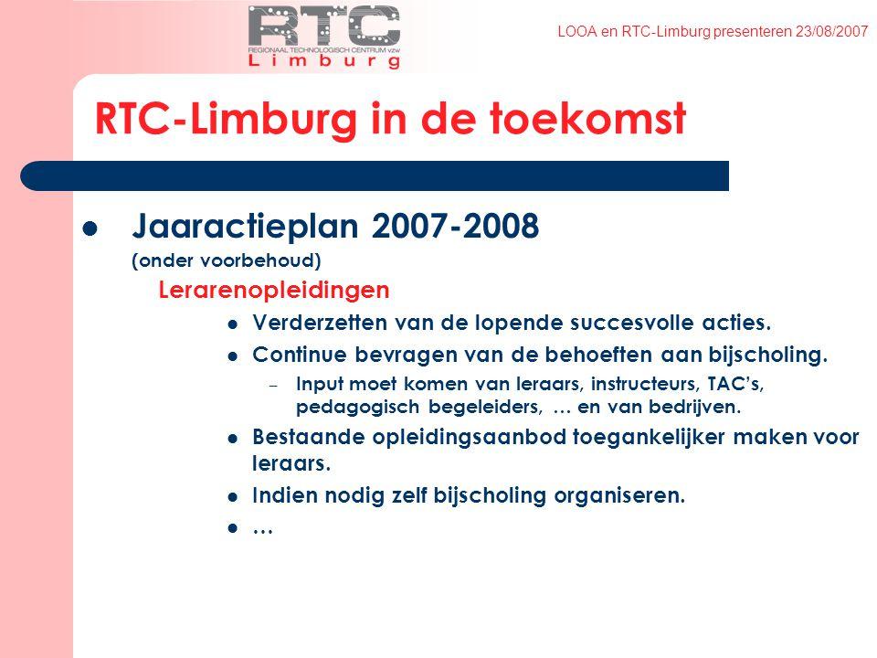 LOOA en RTC-Limburg presenteren 23/08/2007 RTC-Limburg in de toekomst Jaaractieplan 2007-2008 (onder voorbehoud) Lerarenopleidingen Verderzetten van de lopende succesvolle acties.
