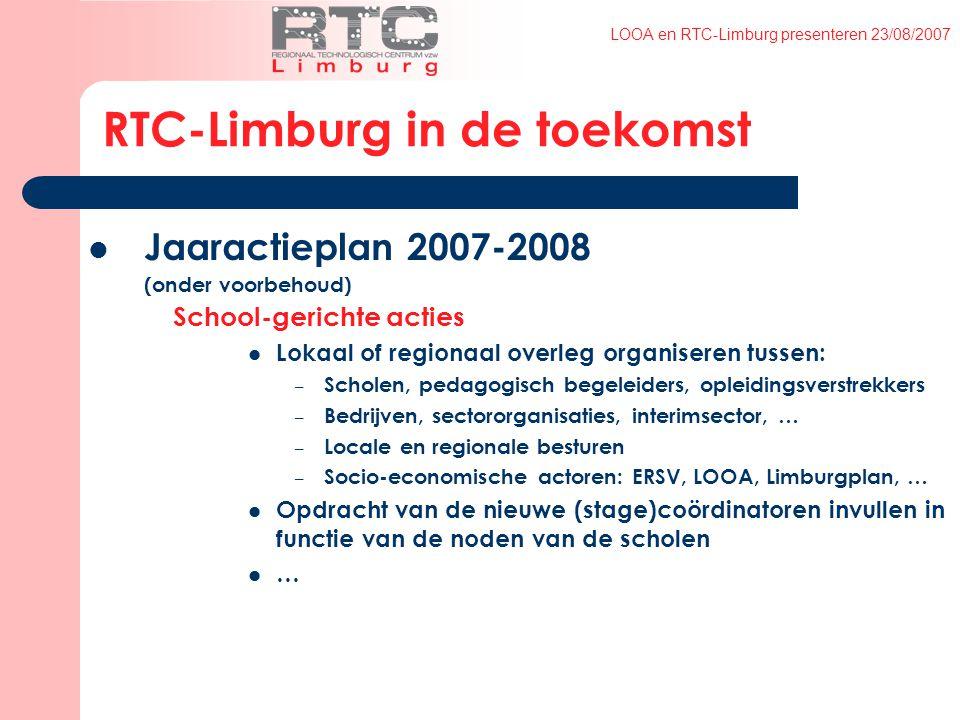 LOOA en RTC-Limburg presenteren 23/08/2007 RTC-Limburg in de toekomst Jaaractieplan 2007-2008 (onder voorbehoud) School-gerichte acties Lokaal of regionaal overleg organiseren tussen: – Scholen, pedagogisch begeleiders, opleidingsverstrekkers – Bedrijven, sectororganisaties, interimsector, … – Locale en regionale besturen – Socio-economische actoren: ERSV, LOOA, Limburgplan, … Opdracht van de nieuwe (stage)coördinatoren invullen in functie van de noden van de scholen …