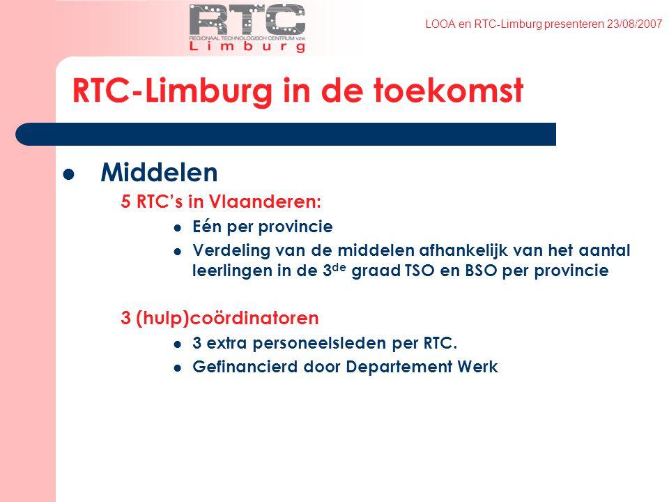 LOOA en RTC-Limburg presenteren 23/08/2007 RTC-Limburg in de toekomst Middelen 5 RTC's in Vlaanderen: Eén per provincie Verdeling van de middelen afhankelijk van het aantal leerlingen in de 3 de graad TSO en BSO per provincie 3 (hulp)coördinatoren 3 extra personeelsleden per RTC.
