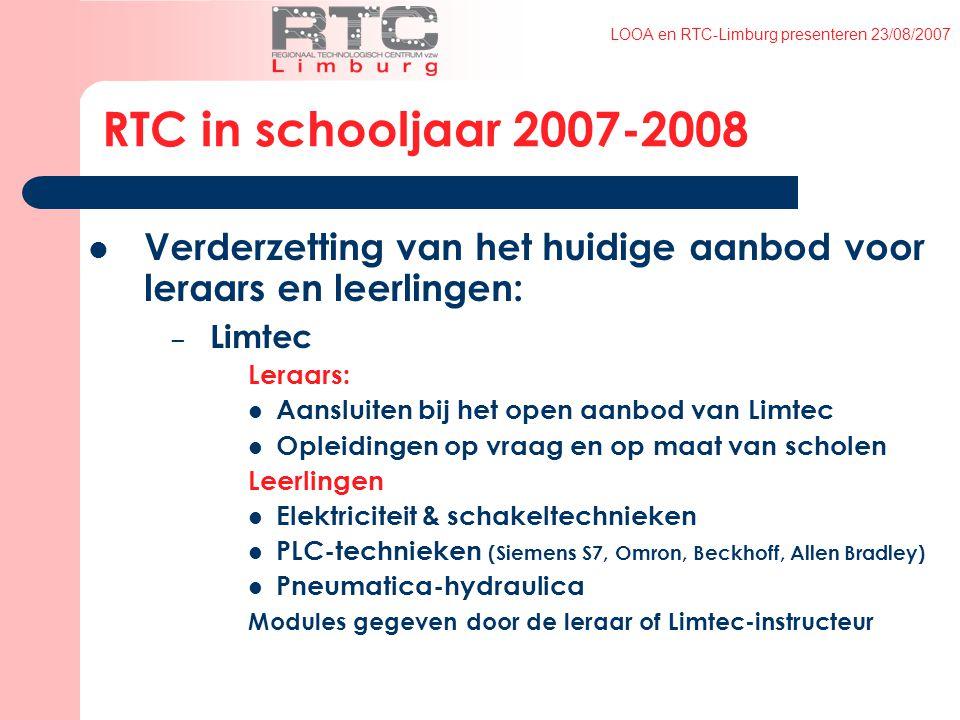 LOOA en RTC-Limburg presenteren 23/08/2007 RTC in schooljaar 2007-2008 Verderzetting van het huidige aanbod voor leraars en leerlingen: – Limtec Leraars: Aansluiten bij het open aanbod van Limtec Opleidingen op vraag en op maat van scholen Leerlingen Elektriciteit & schakeltechnieken PLC-technieken (Siemens S7, Omron, Beckhoff, Allen Bradley) Pneumatica-hydraulica Modules gegeven door de leraar of Limtec-instructeur