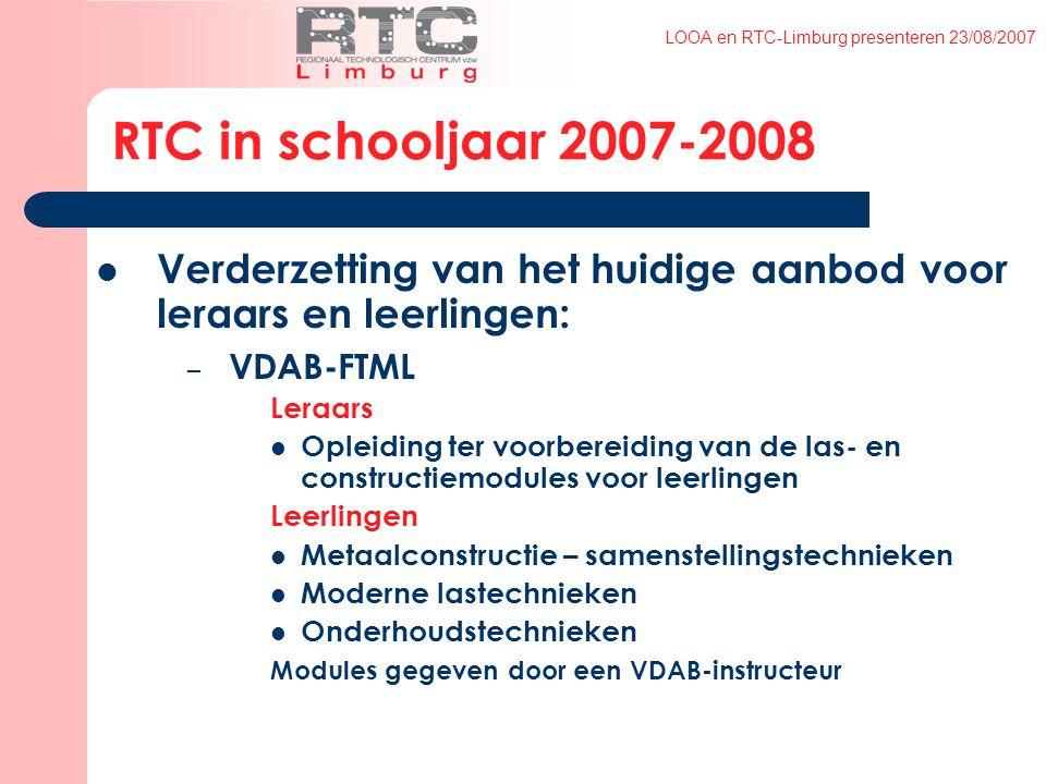 LOOA en RTC-Limburg presenteren 23/08/2007 RTC in schooljaar 2007-2008 Verderzetting van het huidige aanbod voor leraars en leerlingen: – VDAB-FTML Leraars Opleiding ter voorbereiding van de las- en constructiemodules voor leerlingen Leerlingen Metaalconstructie – samenstellingstechnieken Moderne lastechnieken Onderhoudstechnieken Modules gegeven door een VDAB-instructeur