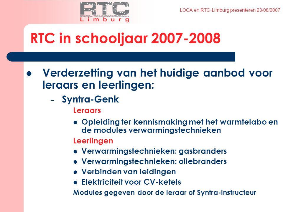 LOOA en RTC-Limburg presenteren 23/08/2007 RTC in schooljaar 2007-2008 Verderzetting van het huidige aanbod voor leraars en leerlingen: – Syntra-Genk Leraars Opleiding ter kennismaking met het warmtelabo en de modules verwarmingstechnieken Leerlingen Verwarmingstechnieken: gasbranders Verwarmingstechnieken: oliebranders Verbinden van leidingen Elektriciteit voor CV-ketels Modules gegeven door de leraar of Syntra-instructeur