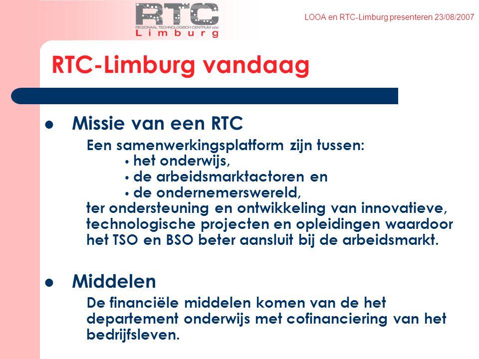 LOOA en RTC-Limburg presenteren 23/08/2007 RTC-Limburg vandaag Missie van een RTC Een samenwerkingsplatform zijn tussen: het onderwijs, de arbeidsmarktactoren en de ondernemerswereld, ter ondersteuning en ontwikkeling van innovatieve, technologische projecten en opleidingen waardoor het TSO en BSO beter aansluit bij de arbeidsmarkt.