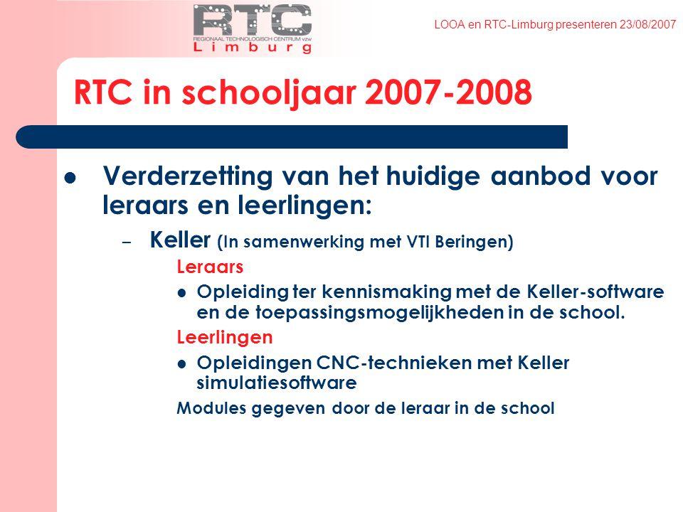 LOOA en RTC-Limburg presenteren 23/08/2007 RTC in schooljaar 2007-2008 Verderzetting van het huidige aanbod voor leraars en leerlingen: – Keller (In samenwerking met VTI Beringen) Leraars Opleiding ter kennismaking met de Keller-software en de toepassingsmogelijkheden in de school.